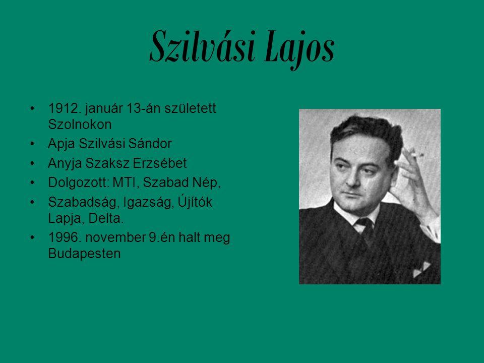 Szilvási Lajos •1912. január 13-án született Szolnokon •Apja Szilvási Sándor •Anyja Szaksz Erzsébet •Dolgozott: MTI, Szabad Nép, •Szabadság, Igazság,