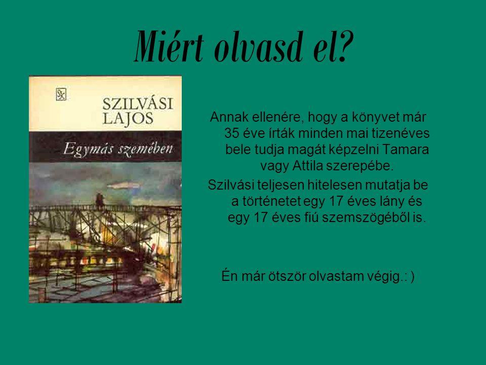 Miért olvasd el? Annak ellenére, hogy a könyvet már 35 éve írták minden mai tizenéves bele tudja magát képzelni Tamara vagy Attila szerepébe. Szilvási