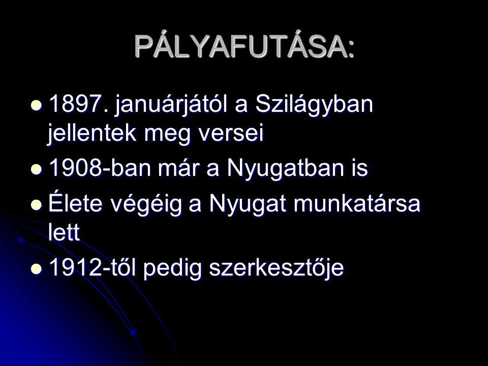 PÁLYAFUTÁSA:  1897. januárjától a Szilágyban jellentek meg versei  1908-ban már a Nyugatban is  Élete végéig a Nyugat munkatársa lett  1912-től pe