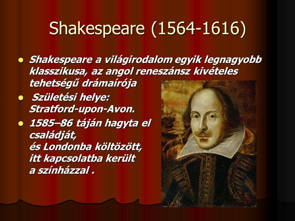 Shakespeare (1564-1616)  Shakespeare a világirodalom egyik legnagyobb klasszikusa, az angol reneszánsz kivételes tehetségű drámaírója  Születési helye: Stratford-upon-Avon.