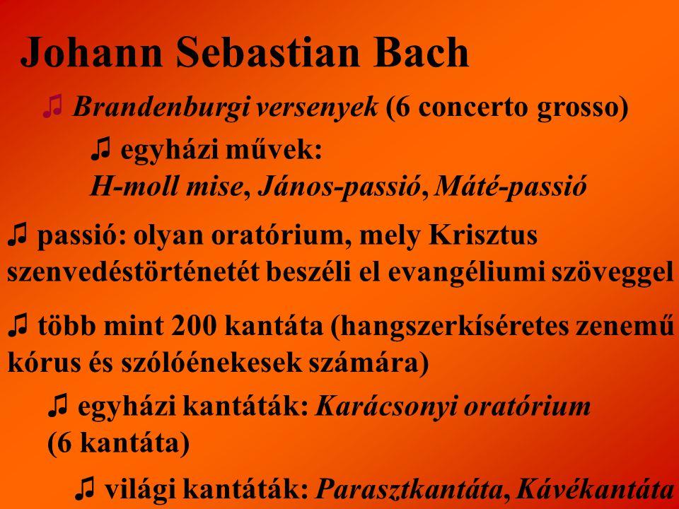 Johann Sebastian Bach ♫ Brandenburgi versenyek (6 concerto grosso) ♫ egyházi művek: H-moll mise, János-passió, Máté-passió ♫ passió: olyan oratórium,