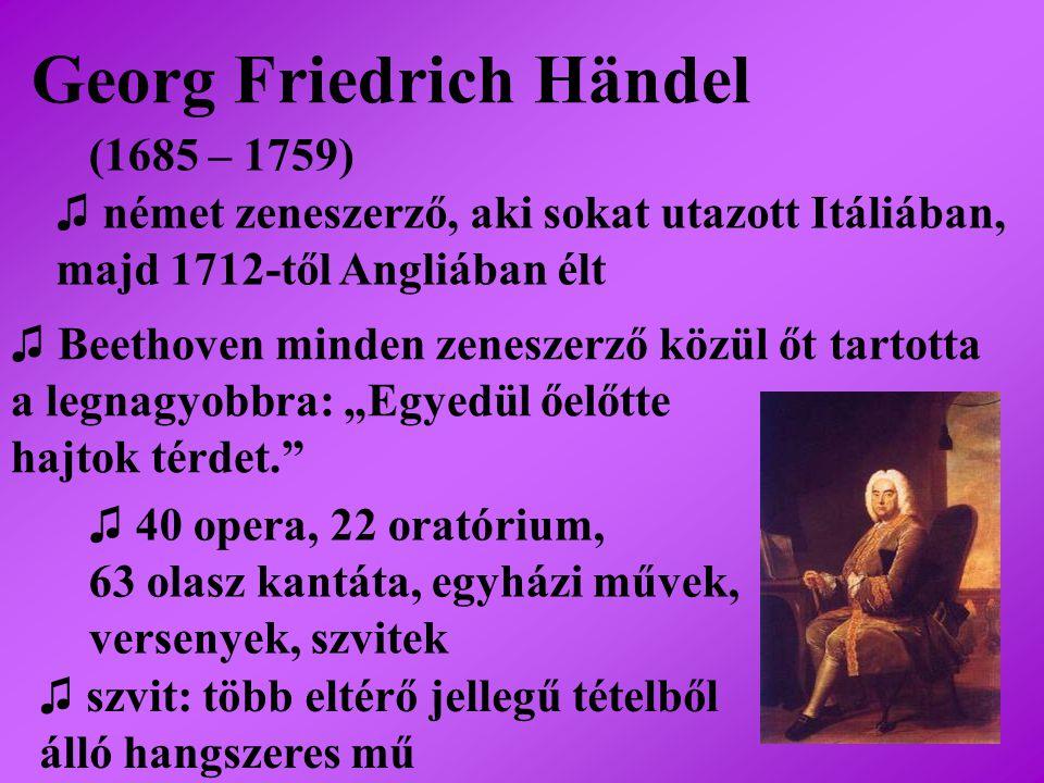 Georg Friedrich Händel (1685 – 1759) ♫ német zeneszerző, aki sokat utazott Itáliában, majd 1712-től Angliában élt ♫ Beethoven minden zeneszerző közül