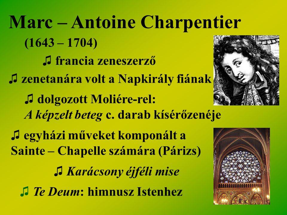 Marc – Antoine Charpentier (1643 – 1704) ♫ francia zeneszerző ♫ zenetanára volt a Napkirály fiának ♫ dolgozott Moliére-rel: A képzelt beteg c. darab k