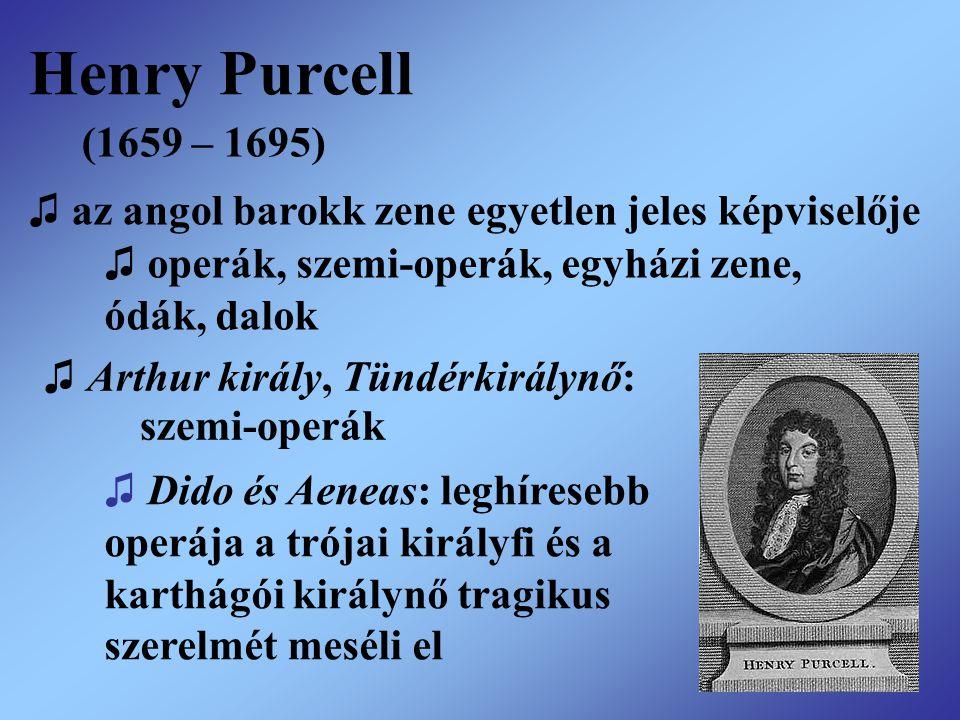 Henry Purcell (1659 – 1695) ♫ az angol barokk zene egyetlen jeles képviselője ♫ operák, szemi-operák, egyházi zene, ódák, dalok ♫ Arthur király, Tündé