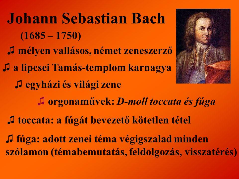 Johann Sebastian Bach (1685 – 1750) ♫ mélyen vallásos, német zeneszerző ♫ a lipcsei Tamás-templom karnagya ♫ egyházi és világi zene ♫ orgonaművek: D-m