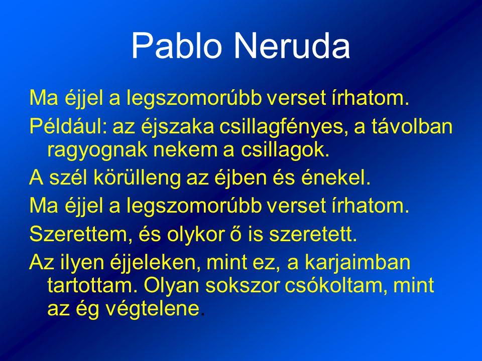 Pablo Neruda Ma éjjel a legszomorúbb verset írhatom. Például: az éjszaka csillagfényes, a távolban ragyognak nekem a csillagok. A szél körülleng az éj