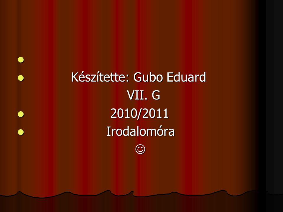   Készítette: Gubo Eduard VII. G VII. G  2010/2011  Irodalomóra 