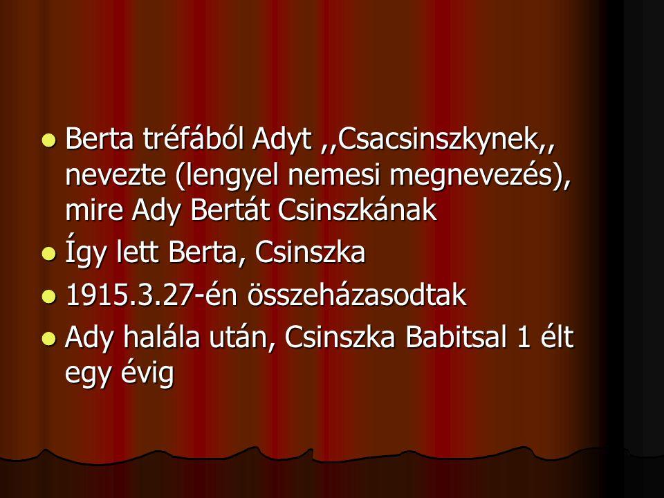 BBBBerta tréfából Adyt,,Csacsinszkynek,, nevezte (lengyel nemesi megnevezés), mire Ady Bertát Csinszkának ÍÍÍÍgy lett Berta, Csinszka 1111