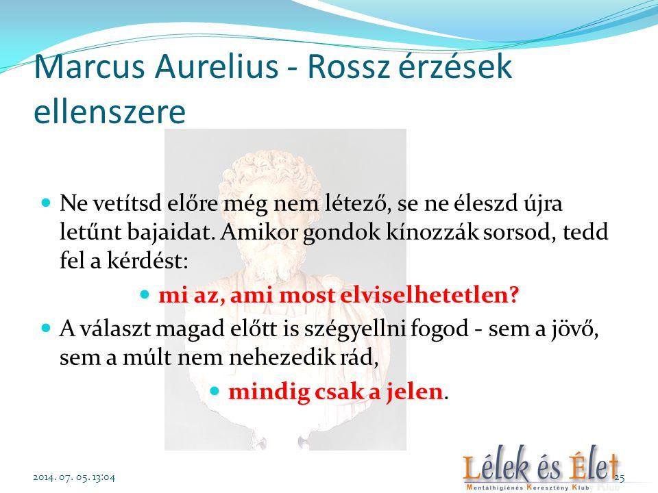 Marcus Aurelius - Rossz érzések ellenszere  Ne vetítsd előre még nem létező, se ne éleszd újra letűnt bajaidat. Amikor gondok kínozzák sorsod, tedd f
