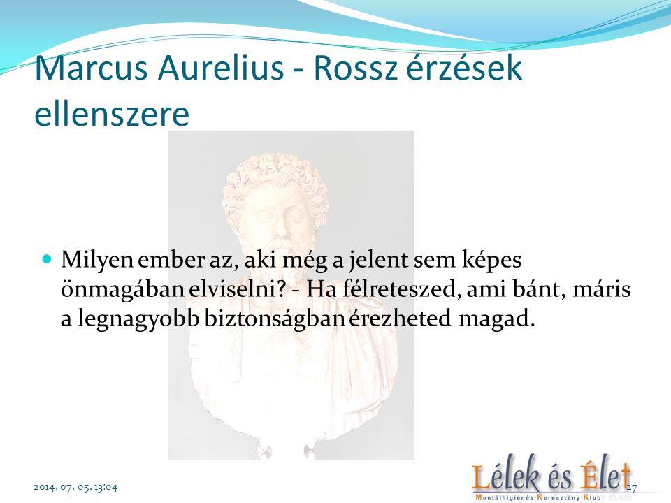 Marcus Aurelius - Rossz érzések ellenszere  Milyen ember az, aki még a jelent sem képes önmagában elviselni? - Ha félreteszed, ami bánt, máris a legn