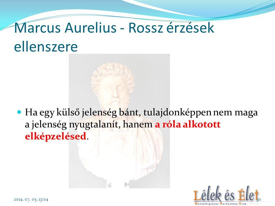 Marcus Aurelius - Rossz érzések ellenszere a róla alkotott elképzelésed  Ha egy külső jelenség bánt, tulajdonképpen nem maga a jelenség nyugtalanít,