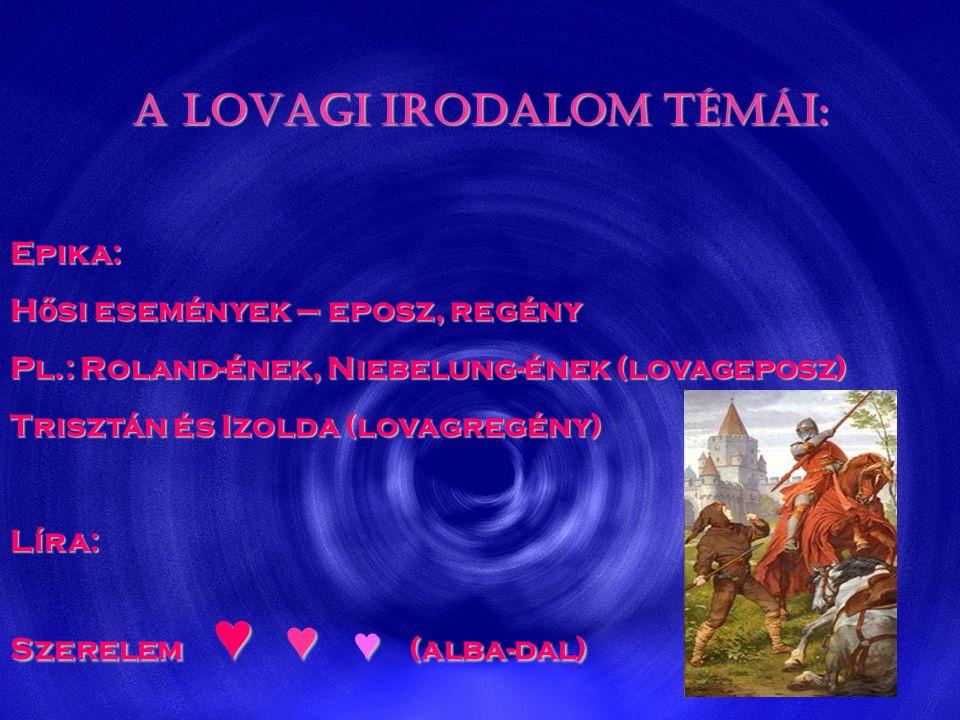 A LOVAGI IRODALOM TÉMÁI: Epika: H ő si események – eposz, regény Pl.: Roland-ének, Niebelung-ének (lovageposz) Trisztán és Izolda (lovagregény) Líra: Szerelem ♥ ♥ ♥ (alba-dal)
