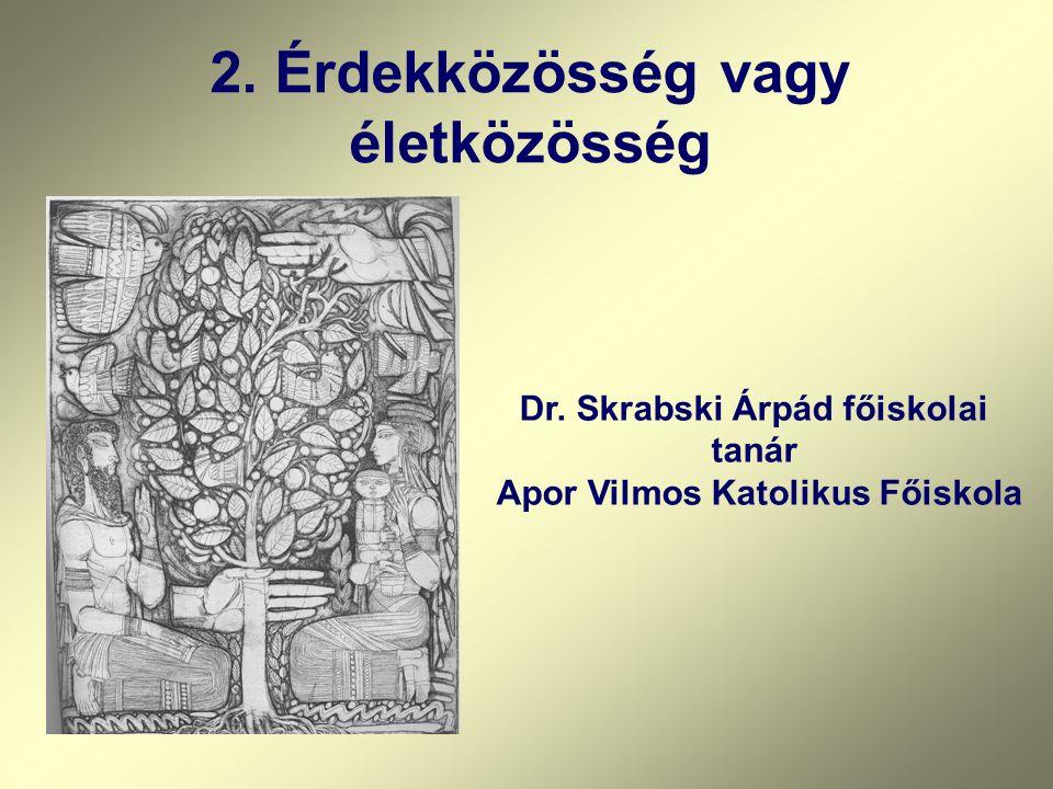 Dr. Skrabski Árpád főiskolai tanár Apor Vilmos Katolikus Főiskola 2. Érdekközösség vagy életközösség