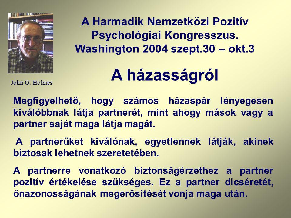 John G. Holmes A Harmadik Nemzetközi Pozitív Psychológiai Kongresszus. Washington 2004 szept.30 – okt.3 A házasságról Megfigyelhető, hogy számos házas