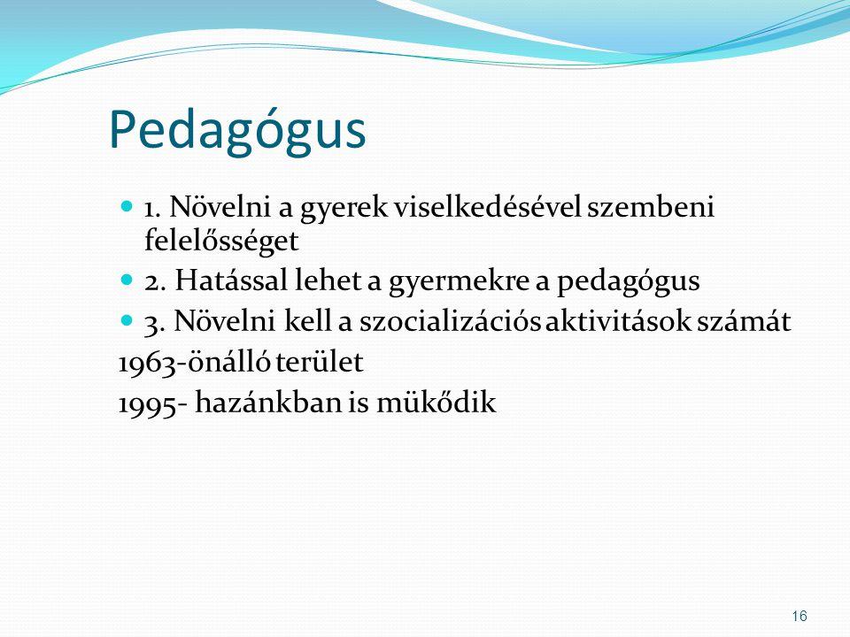 Pedagógus  1.Növelni a gyerek viselkedésével szembeni felelősséget  2.