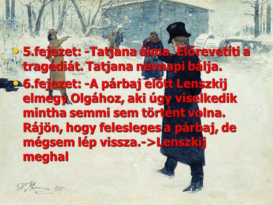 • 5.fejezet: -Tatjana álma. Előrevetíti a tragédiát. Tatjana névnapi bálja. • 6.fejezet: -A párbaj előtt Lenszkij elmegy Olgához, aki úgy viselkedik m