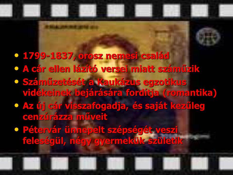 • 1799-1837, orosz nemesi család • A cár ellen lázító versei miatt száműzik • Száműzetését a Kaukázus egzotikus vidékeinek bejárására fordítja (romant