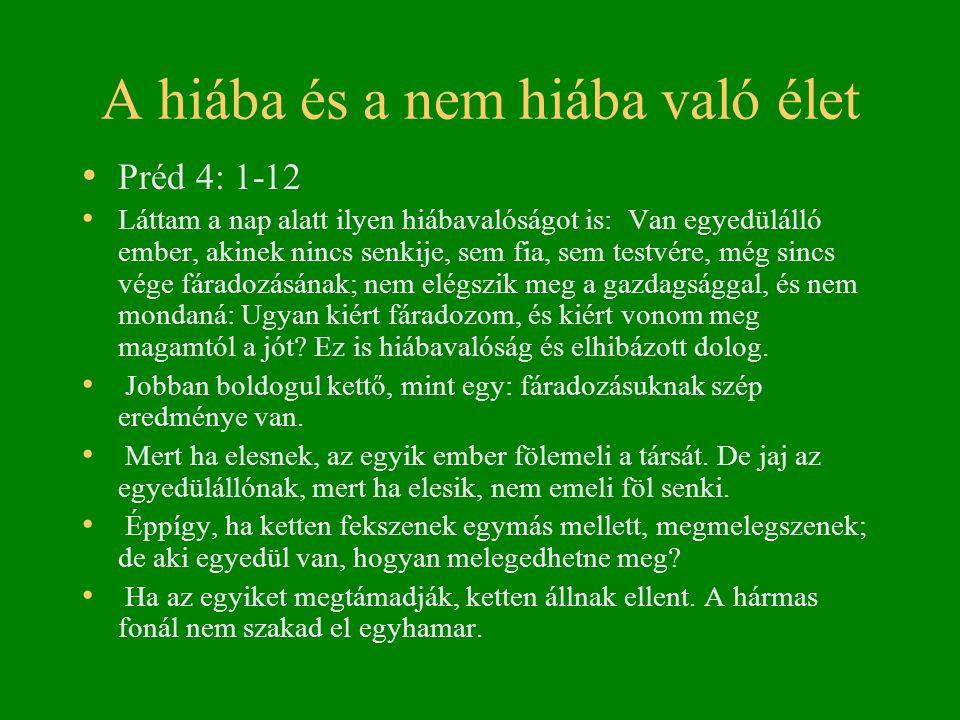 A hiába és a nem hiába való élet • Préd 4: 1-12 • Láttam a nap alatt ilyen hiábavalóságot is: Van egyedülálló ember, akinek nincs senkije, sem fia, sem testvére, még sincs vége fáradozásának; nem elégszik meg a gazdagsággal, és nem mondaná: Ugyan kiért fáradozom, és kiért vonom meg magamtól a jót.