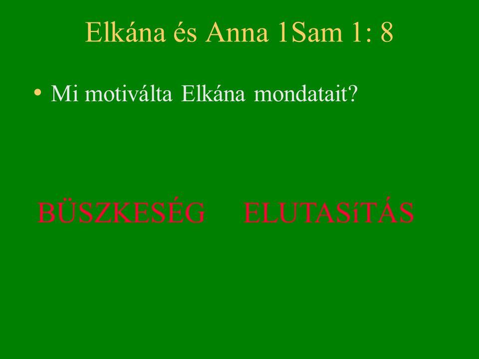 Elkána és Anna 1Sam 1: 8 • Mi motiválta Elkána mondatait? BÜSZKESÉG ELUTASíTÁS