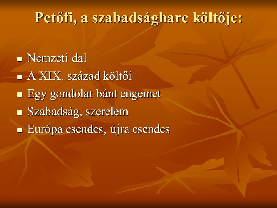 Petőfi, a szabadságharc költője:  Nemzeti dal  A XIX. század költői  Egy gondolat bánt engemet  Szabadság, szerelem  Európa csendes, újra csendes