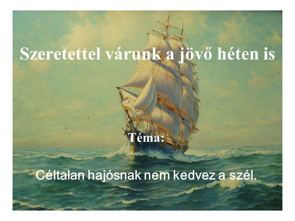 Szeretettel várunk a jövő héten is Téma: Céltalan hajósnak nem kedvez a szél.