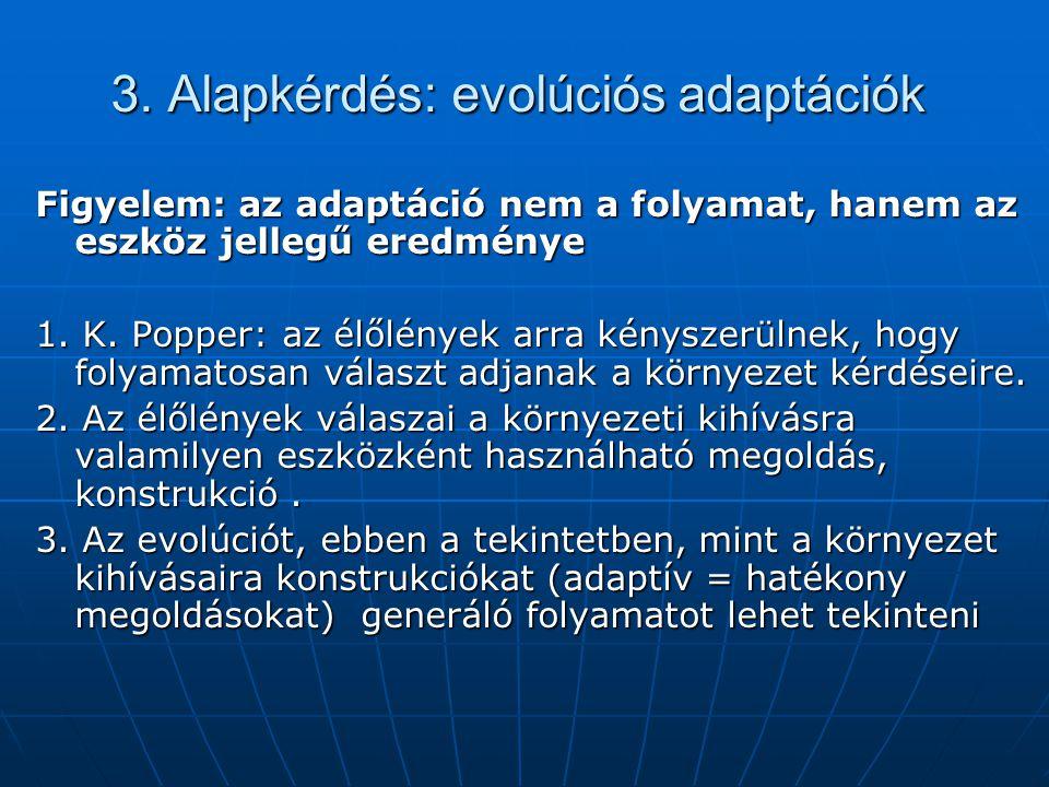 3. Alapkérdés: evolúciós adaptációk Figyelem: az adaptáció nem a folyamat, hanem az eszköz jellegű eredménye 1. K. Popper: az élőlények arra kényszerü