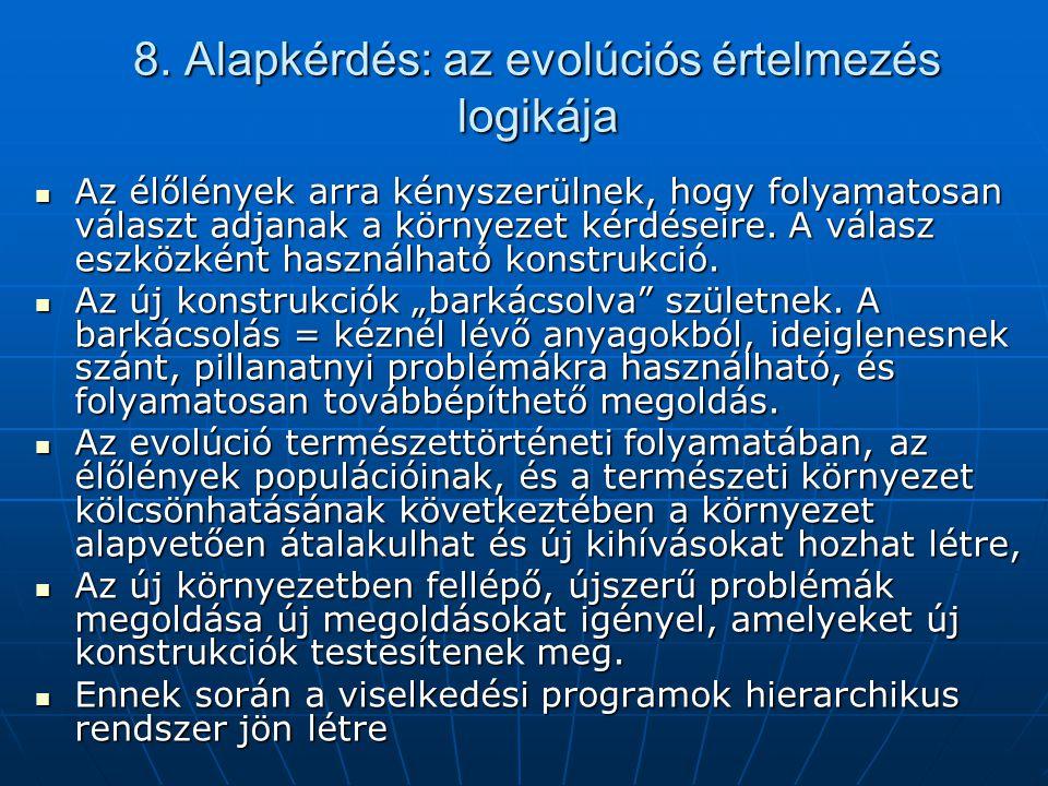 8. Alapkérdés: az evolúciós értelmezés logikája  Az élőlények arra kényszerülnek, hogy folyamatosan választ adjanak a környezet kérdéseire. A válasz