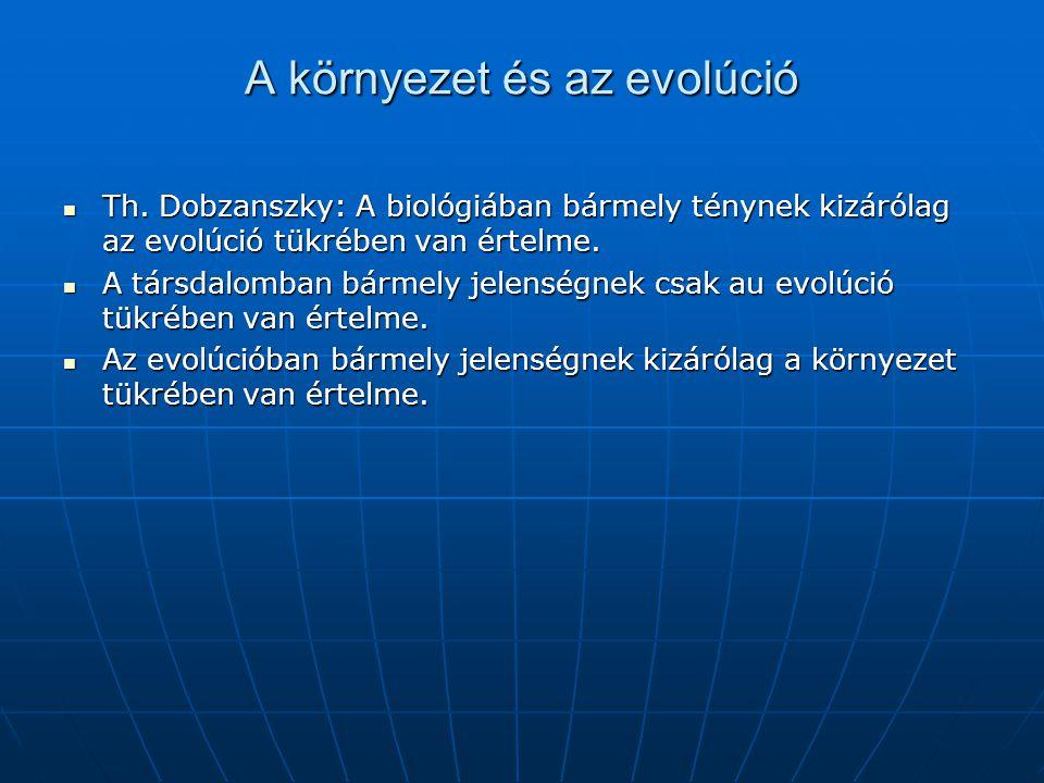 A környezet és az evolúció  Th. Dobzanszky: A biológiában bármely ténynek kizárólag az evolúció tükrében van értelme.  A társdalomban bármely jelens