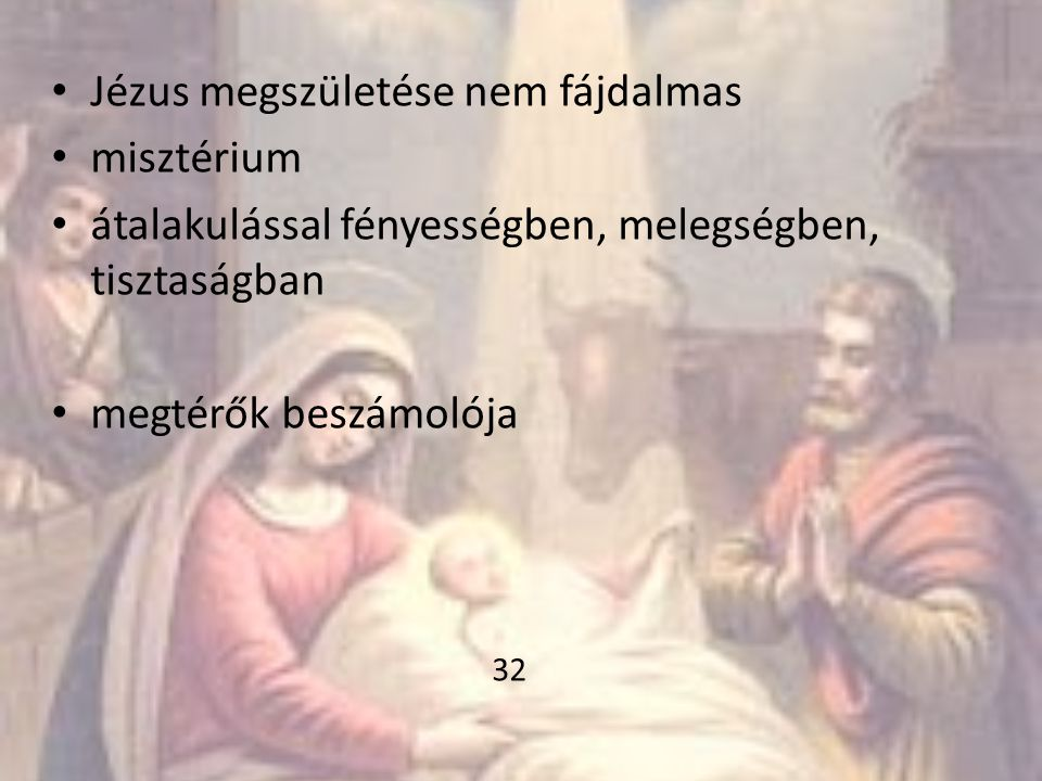• Jézus megszületése nem fájdalmas • misztérium • átalakulással fényességben, melegségben, tisztaságban • megtérők beszámolója 32