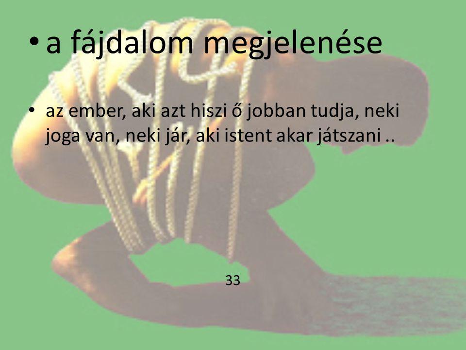• a fájdalom megjelenése • az ember, aki azt hiszi ő jobban tudja, neki joga van, neki jár, aki istent akar játszani.. 33