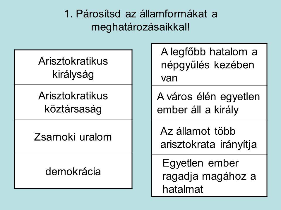1. Párosítsd az államformákat a meghatározásaikkal! Arisztokratikus királyság Arisztokratikus köztársaság Zsarnoki uralom demokrácia A legfőbb hatalom
