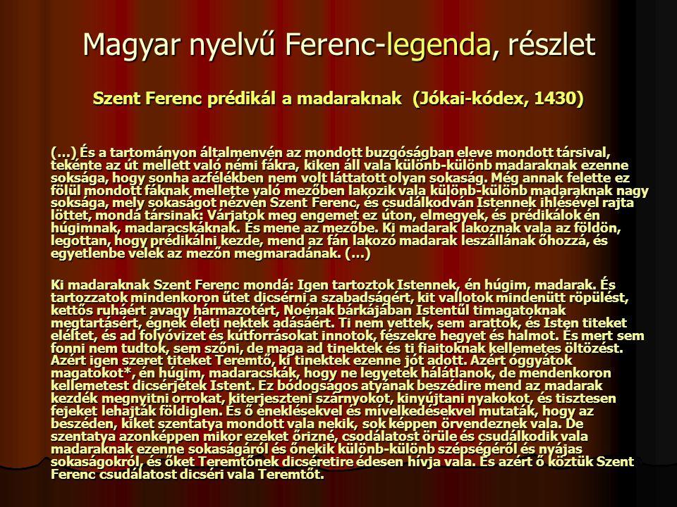 Magyar nyelvű Ferenc-legenda, részlet Szent Ferenc prédikál a madaraknak (Jókai-kódex, 1430) (…) És a tartományon általmenvén az mondott buzgóságban eleve mondott társival, tekénte az út mellett való némi fákra, kiken áll vala különb-különb madaraknak ezenne soksága, hogy sonha azfélékben nem volt láttatott olyan sokaság.