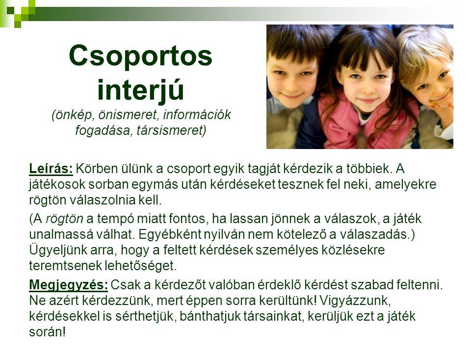 Csoportos interjú (önkép, önismeret, információk fogadása, társismeret) Leírás: Körben ülünk a csoport egyik tagját kérdezik a többiek.