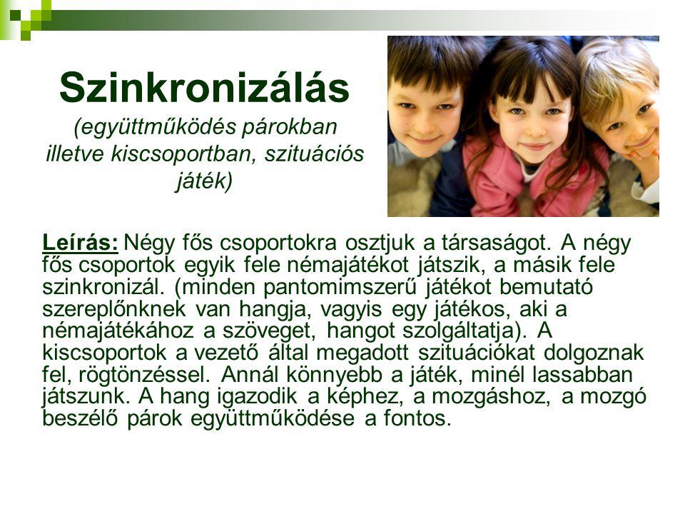 Szinkronizálás (együttműködés párokban illetve kiscsoportban, szituációs játék) Leírás: Négy fős csoportokra osztjuk a társaságot. A négy fős csoporto
