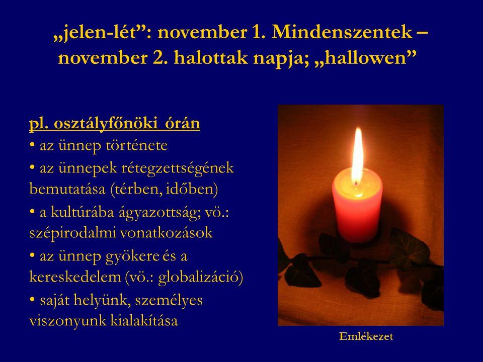 """""""jelen-lét"""": november 1. Mindenszentek – november 2. halottak napja; """"hallowen"""" pl. osztályfőnöki órán • az ünnep története • az ünnepek rétegzettségé"""