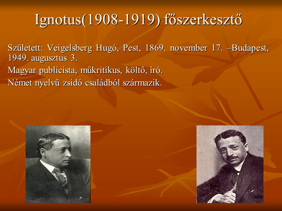 Ignotus(1908-1919) főszerkesztő Született: Veigelsberg Hugó, Pest, 1869.