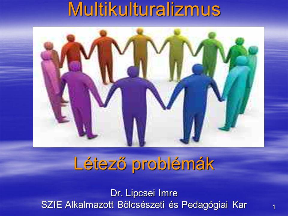 1Multikulturalizmus Létező problémák Dr. Lipcsei Imre SZIE Alkalmazott Bölcsészeti és Pedagógiai Kar