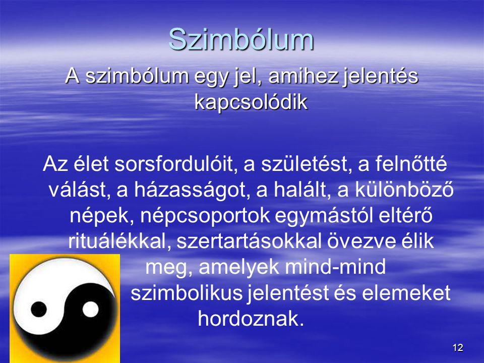 12 Szimbólum A szimbólum egy jel, amihez jelentés kapcsolódik Az élet sorsfordulóit, a születést, a felnőtté válást, a házasságot, a halált, a különbö