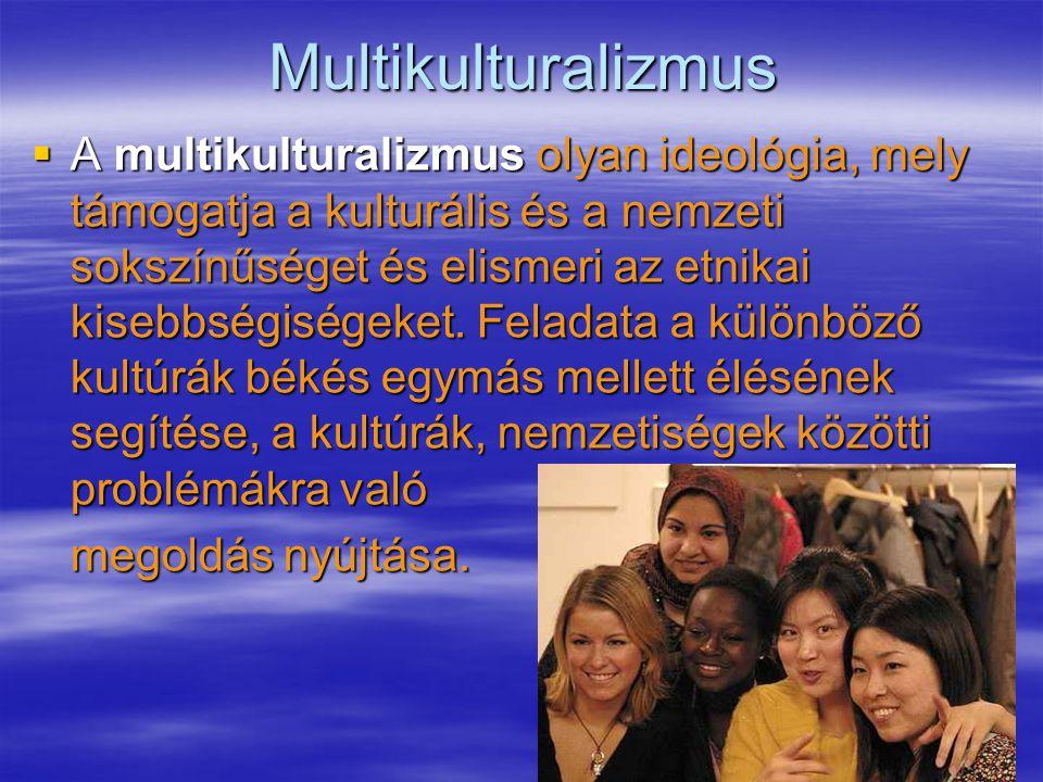 17Multikulturalizmus  A multikulturalizmus olyan ideológia, mely támogatja a kulturális és a nemzeti sokszínűséget és elismeri az etnikai kisebbségiségeket.