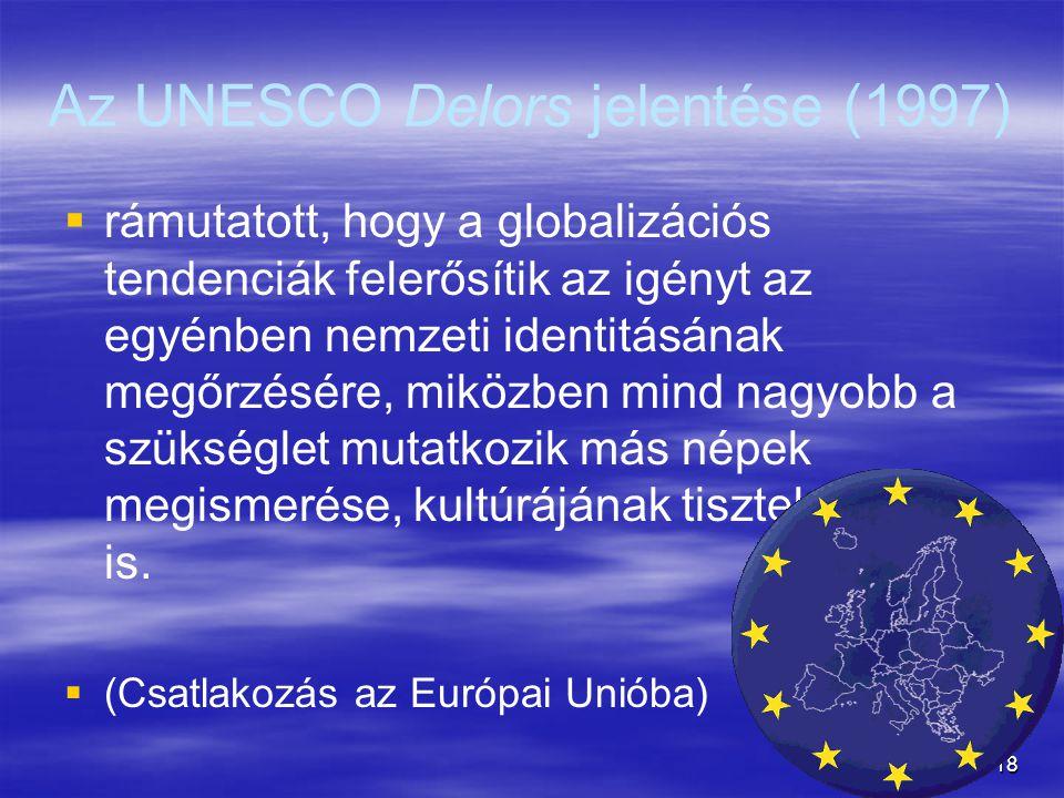 18 Az UNESCO Delors jelentése (1997)   rámutatott, hogy a globalizációs tendenciák felerősítik az igényt az egyénben nemzeti identitásának megőrzésére, miközben mind nagyobb a szükséglet mutatkozik más népek megismerése, kultúrájának tisztelete iránt is.