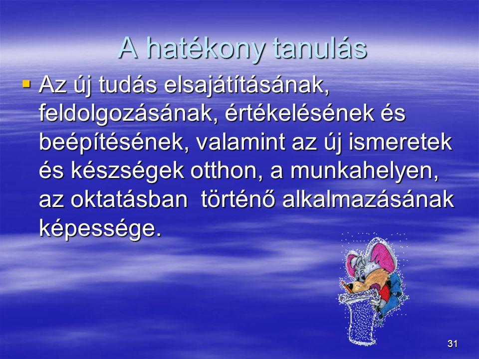 31 A hatékony tanulás A hatékony tanulás  Az új tudás elsajátításának, feldolgozásának, értékelésének és beépítésének, valamint az új ismeretek és ké