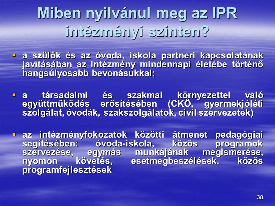 38 Miben nyilvánul meg az IPR intézményi szinten?  a szülők és az óvoda, iskola partneri kapcsolatának javításában az intézmény mindennapi életébe tö