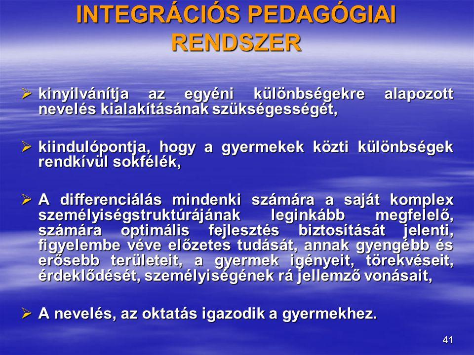 41 INTEGRÁCIÓS PEDAGÓGIAI RENDSZER  kinyilvánítja az egyéni különbségekre alapozott nevelés kialakításának szükségességét,  kiindulópontja, hogy a gyermekek közti különbségek rendkívül sokfélék,  A differenciálás mindenki számára a saját komplex személyiségstruktúrájának leginkább megfelelő, számára optimális fejlesztés biztosítását jelenti, figyelembe véve előzetes tudását, annak gyengébb és erősebb területeit, a gyermek igényeit, törekvéseit, érdeklődését, személyiségének rá jellemző vonásait,  A nevelés, az oktatás igazodik a gyermekhez.