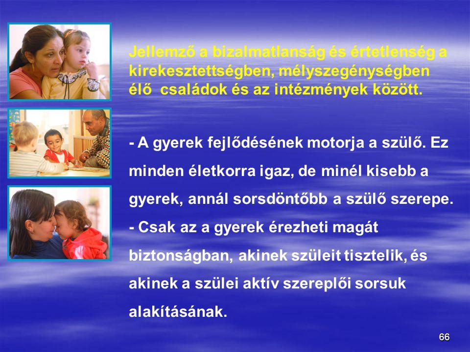 66 Jellemző a bizalmatlanság és értetlenség a kirekesztettségben, mélyszegénységben élő családok és az intézmények között. - A gyerek fejlődésének mot