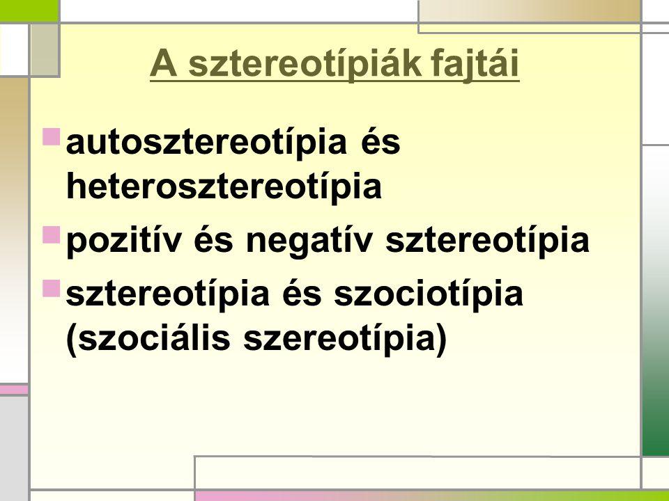 A sztereotípiák fajtái  autosztereotípia és heterosztereotípia  pozitív és negatív sztereotípia  sztereotípia és szociotípia (szociális szereotípia