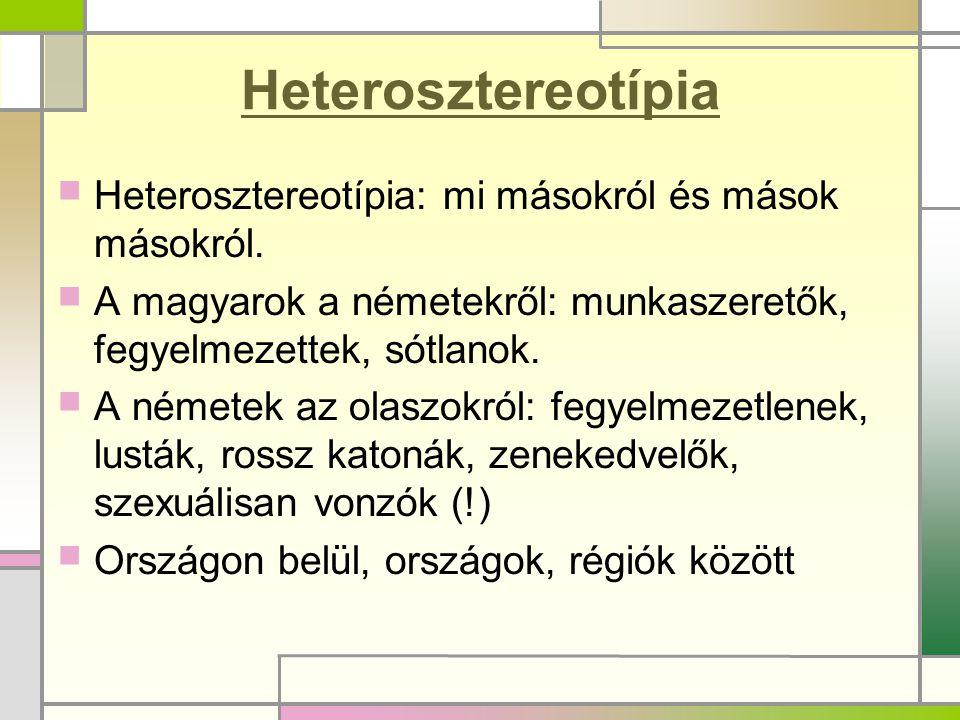 Heterosztereotípia  Heterosztereotípia: mi másokról és mások másokról.  A magyarok a németekről: munkaszeretők, fegyelmezettek, sótlanok.  A némete