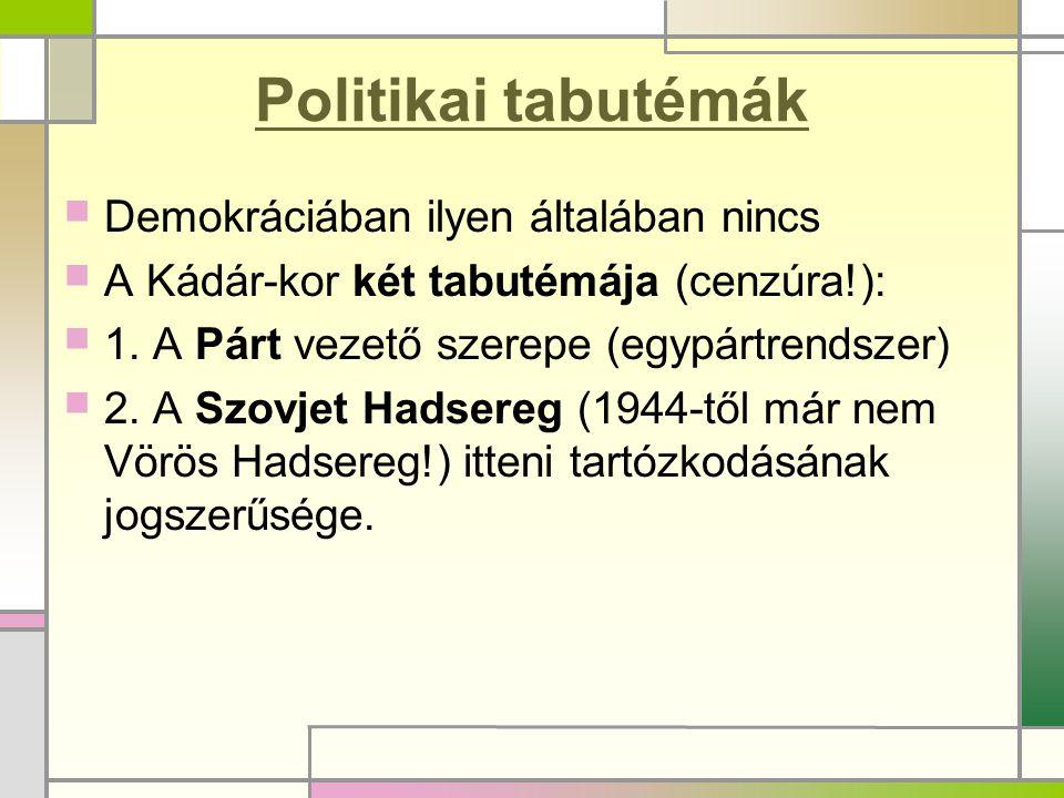 Politikai tabutémák  Demokráciában ilyen általában nincs  A Kádár-kor két tabutémája (cenzúra!):  1. A Párt vezető szerepe (egypártrendszer)  2. A