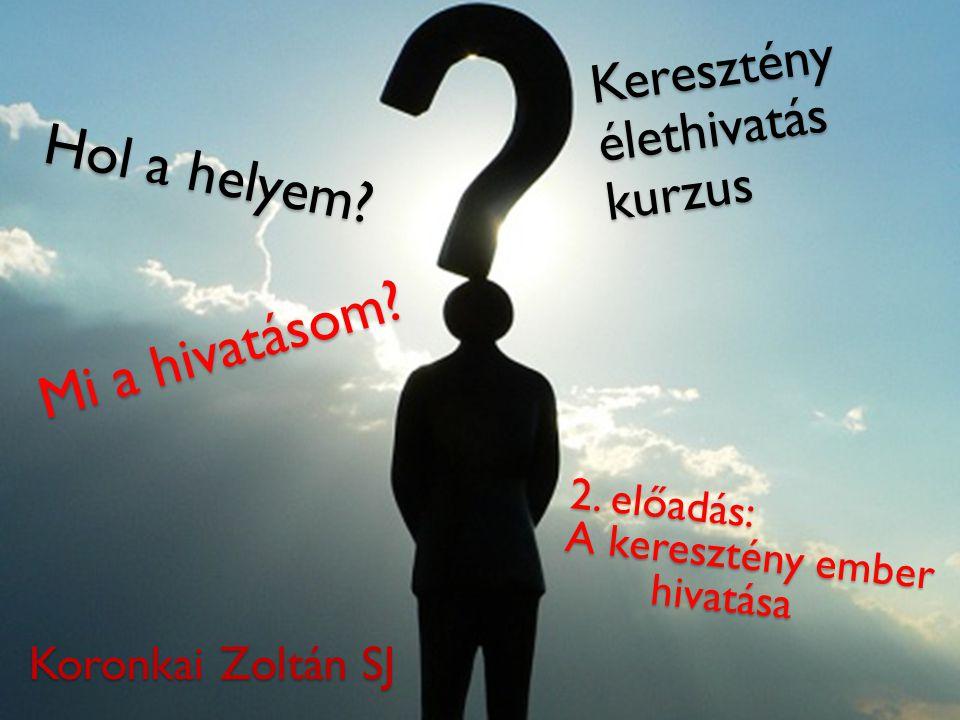 Hol a helyem? Keresztény élethivatás kurzus 2. előadás: A keresztény ember hivatása Mi a hivatásom? Koronkai Zoltán SJ