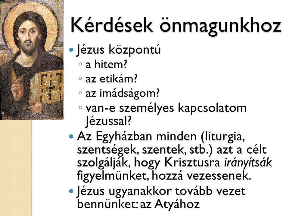 Kérdések önmagunkhoz  Jézus központú ◦ a hitem? ◦ az etikám? ◦ az imádságom? ◦ van-e személyes kapcsolatom Jézussal?  Az Egyházban minden (liturgia,