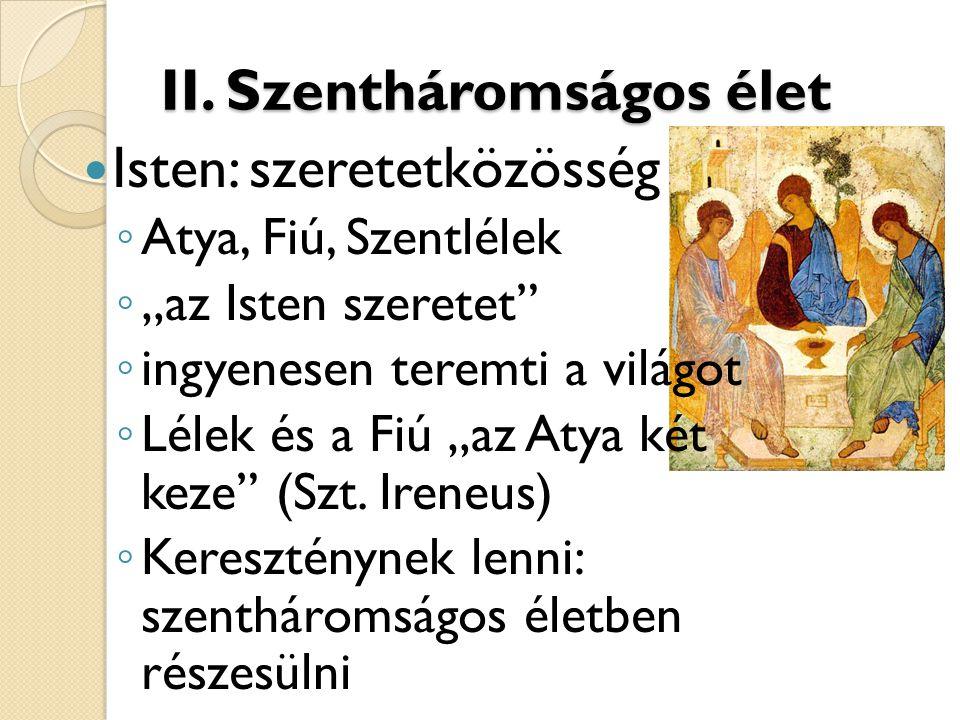 """II. Szentháromságos élet  Isten: szeretetközösség ◦ Atya, Fiú, Szentlélek ◦ """"az Isten szeretet"""" ◦ ingyenesen teremti a világot ◦ Lélek és a Fiú """"az A"""